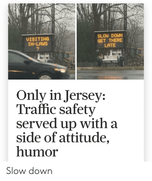 Traffic, Attitude, and Jersey: SLOW DOWN  GET THERE  LATE  VISITING  IN-LAWS  Only in Jersey:  Traffic safety  served up with a  side of attitude,  humor Slow down