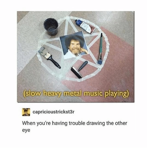 Ironic, Music, and Metal: slow heavy metal music playing)  4  capricioustrickst3r  When you're having trouble drawing the other  eye