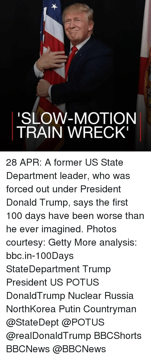 Anaconda, Donald Trump, and Memes: SLOW-MOTION  TRAIN WRECK 28 APR: A former US State Department leader, who was forced out under President Donald Trump, says the first 100 days have been worse than he ever imagined. Photos courtesy: Getty More analysis: bbc.in-100Days StateDepartment Trump President US POTUS DonaldTrump Nuclear Russia NorthKorea Putin Countryman @StateDept @POTUS @realDonaldTrump BBCShorts BBCNews @BBCNews