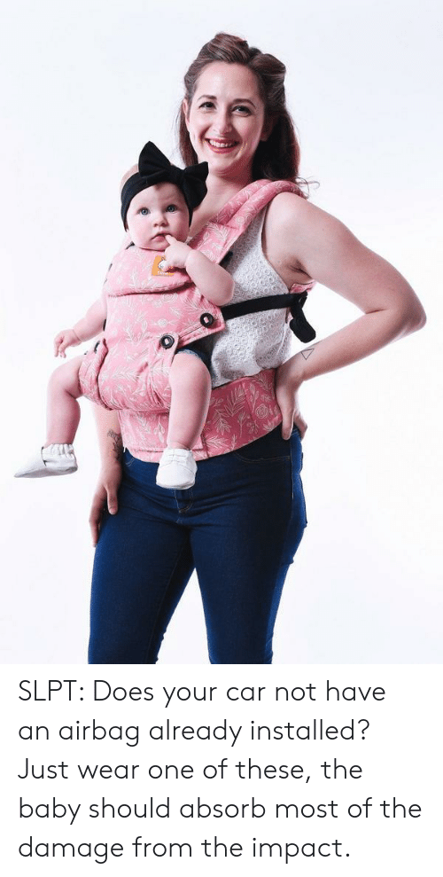Baby, Car, and One: SLPT: Does your car not have an airbag already installed? Just wear one of these, the baby should absorb most of the damage from the impact.