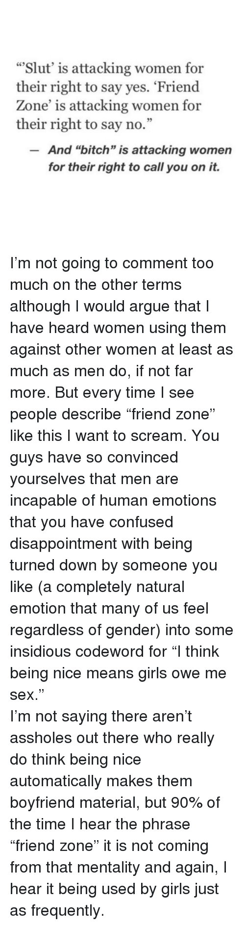 """Arguing, Bitch, and Confused: """"Slut' is attacking women for  their right to say yes. 'Friend  Zone' is attacking women for  their right to say no.""""  And """"bitch"""" is attacking women  for their right to call you on it. <p>I'm not going to comment too much on the other terms although I would argue that I have heard women using them against other women at least as much as men do, if not far more. But every time I see people describe """"friend zone"""" like this I want to scream. You guys have so convinced yourselves that men are incapable of human emotions that you have confused disappointment with being turned down by someone you like (a completely natural emotion that many of us feel regardless of gender) into some insidious codeword for """"I think being nice means girls owe me sex."""" </p>  <p>I'm not saying there aren't assholes out there who really do think being nice automatically makes them boyfriend material, but 90% of the time I hear the phrase """"friend zone"""" it is not coming from that mentality and again, I hear it being used by girls just as frequently.</p>"""