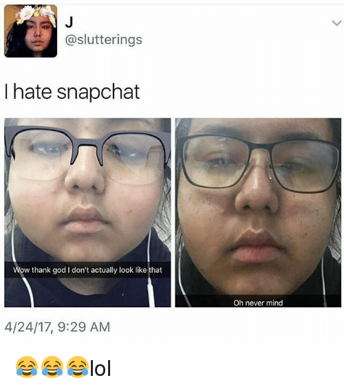 God, Memes, and Snapchat: @slutterings  I hate snapchat  w thank god I don't actually look like that  4/24/17, 9:29 AM  Oh never mind 😂😂😂lol