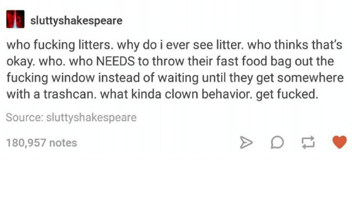 Fast Food, Food, and Fucking: sluttyshakespeare  who fucking litters. why do i ever see litter. who thinks that's  okay. who. who NEEDS to throw their fast food bag out the  fucking window instead of waiting until they get somewhere  with a trashcan. what kinda clown behavior. get fucked  Source: sluttyshakespeare  180,957 notes