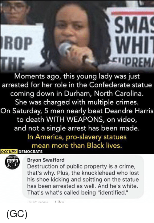 """America, Crime, and Memes: SMA  WHI  IPREM  ROP  Moments ago, this young lady was just  arrested for her role in the Confederate statue  coming down in Durham, North Carolina.  She was charged with multiple crimes  On Saturday, 5 men nearly beat Deandre Harris  to death WITH WEAPONS, on video,  and not a single arrest has been made.  In America, pro-slavery statues  mean more than Black lives  Bryon Swafford  Destruction of public property is a crime,  that's why. Plus, the knucklehead who lost  his shoe kicking and spitting on the statue  has been arrested as well. And he's white.  That's what's called being """"identified."""" (GC)"""