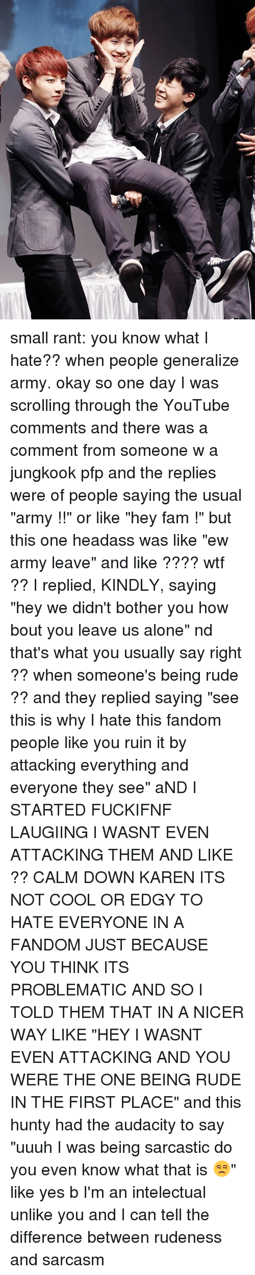 """Being Alone, Fam, and Memes: small rant: you know what I hate?? when people generalize army. okay so one day I was scrolling through the YouTube comments and there was a comment from someone w a jungkook pfp and the replies were of people saying the usual """"army !!"""" or like """"hey fam !"""" but this one headass was like """"ew army leave"""" and like ???? wtf ?? I replied, KINDLY, saying """"hey we didn't bother you how bout you leave us alone"""" nd that's what you usually say right ?? when someone's being rude ?? and they replied saying """"see this is why I hate this fandom people like you ruin it by attacking everything and everyone they see"""" aND I STARTED FUCKIFNF LAUGIING I WASNT EVEN ATTACKING THEM AND LIKE ?? CALM DOWN KAREN ITS NOT COOL OR EDGY TO HATE EVERYONE IN A FANDOM JUST BECAUSE YOU THINK ITS PROBLEMATIC AND SO I TOLD THEM THAT IN A NICER WAY LIKE """"HEY I WASNT EVEN ATTACKING AND YOU WERE THE ONE BEING RUDE IN THE FIRST PLACE"""" and this hunty had the audacity to say """"uuuh I was being sarcastic do you even know what that is 😒"""" like yes b I'm an intelectual unlike you and I can tell the difference between rudeness and sarcasm"""