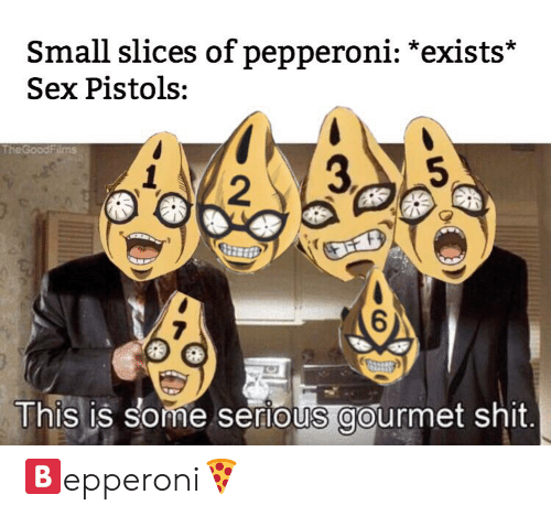 Sex, Shit, and Sex Pistols: Small slices of pepperoni: *exists*  Sex Pistols:  The GoodFilms  3P  5  2  6  This is some serious gourmet shit. 🅱️epperoni🍕