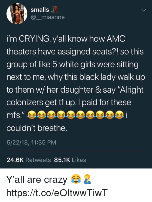 """Crazy, Crying, and Girls: smalls  @_miaanne  i'm CRYING. y'all know how AMC  theaters have assigned seats?! so this  group of like 5 white girls were sitting  next to me, why this black lady walk up  to them w/ her daughter & say """"Alright  colonizers get tf up.l paid for these  couldn't breathe.  5/22/18, 11:35 PM  24.6K Retweets 85.1K Likes Y'all are crazy 😂🤦♂️ https://t.co/eOItwwTiwT"""