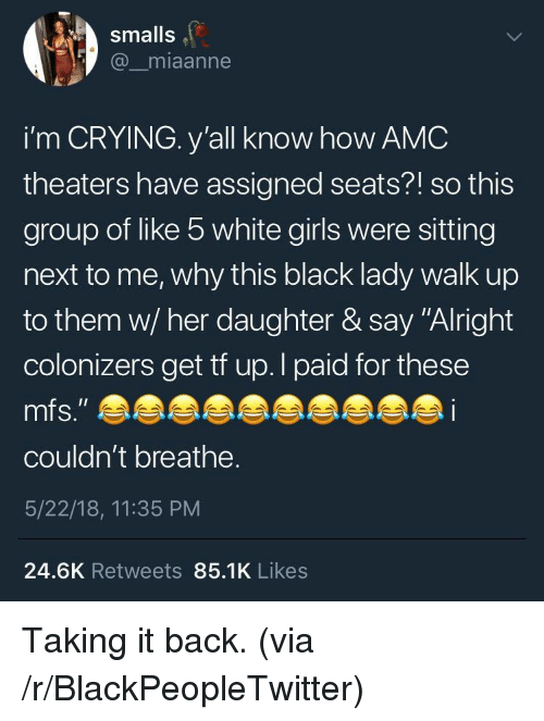 """Blackpeopletwitter, Crying, and Girls: smalls  @_miaanne  i'm CRYING. y'all know how AMC  theaters have assigned seats?! so this  group of like 5 white girls were sitting  next to me, why this black lady walk up  to them w/ her daughter & say """"Alright  colonizers get tf up.l paid for these  couldn't breathe.  5/22/18, 11:35 PM  24.6K Retweets 85.1K Likes <p>Taking it back. (via /r/BlackPeopleTwitter)</p>"""