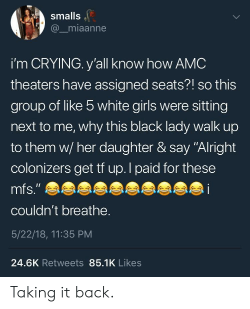 """Crying, Girls, and Black: smalls  @_miaanne  i'm CRYING. y'all know how AMC  theaters have assigned seats?! so this  group of like 5 white girls were sitting  next to me, why this black lady walk up  to them w/ her daughter & say """"Alright  colonizers get tf up.l paid for these  couldn't breathe.  5/22/18, 11:35 PM  24.6K Retweets 85.1K Likes Taking it back."""