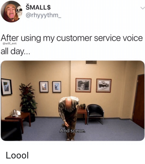 Memes, Voice, and 🤖: SMALLs  @rhyyythm  After using my customer service voice  all day...  @will_ent  And scene Loool