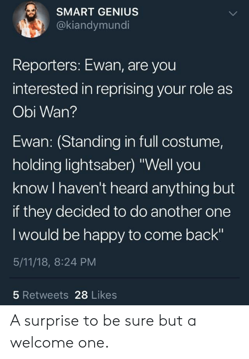 """Another One, Lightsaber, and Genius: SMART GENIUS  @kiandymundi  Reporters: Ewan, are you  interested in reprising your role as  Obi Wan?  Ewan: (Standing in full costume,  holding lightsaber) """"Well you  know I haven't heard anything but  if they decided to do another one  I would be happy to come back""""  5/11/18, 8:24 PM  5 Retweets 28 Likes A surprise to be sure but a welcome one."""