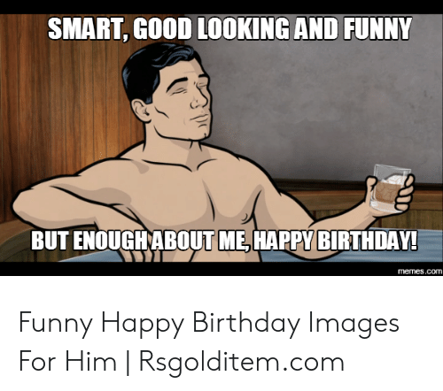 SMART GOOD LOOKING AND FUNNY BUT ENOUGHABOUT ME HAPPY BIRTHDAY