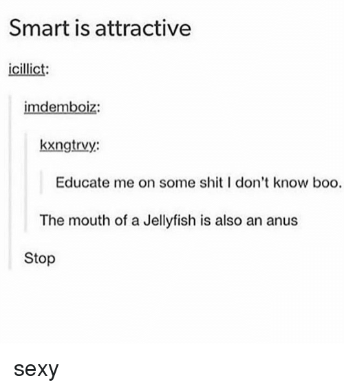 Boo, Memes, and Sexy: Smart is attractive  icillict  imdemboiz:  kxngtrvy:  Educate me on some shitI don't know boo.  The mouth of a Jellyfish is also an anus  Stop sexy