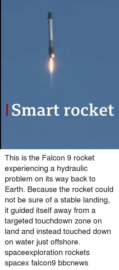 Memes, Earth, and Spacex: Smart rocket This is the Falcon 9 rocket experiencing a hydraulic problem on its way back to Earth. Because the rocket could not be sure of a stable landing, it guided itself away from a targeted touchdown zone on land and instead touched down on water just offshore. spaceexploration rockets spacex falcon9 bbcnews