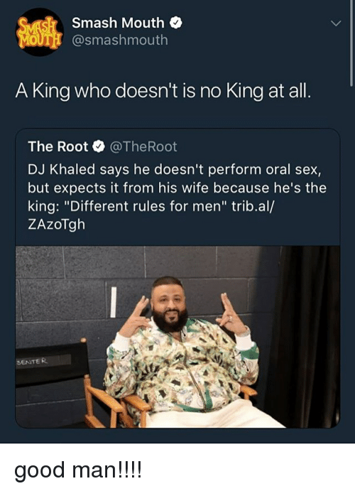 "DJ Khaled, Memes, and Sex: Smash Mouth  OUT @smashmouth  A King who doesn't is no King at all  The Root @TheRoot  DJ Khaled says he doesn't perform oral sex,  but expects it from his wife because he's the  king: ""Different rules for men"" trib.al/  ZAzoTgh  SENTER good man!!!!"