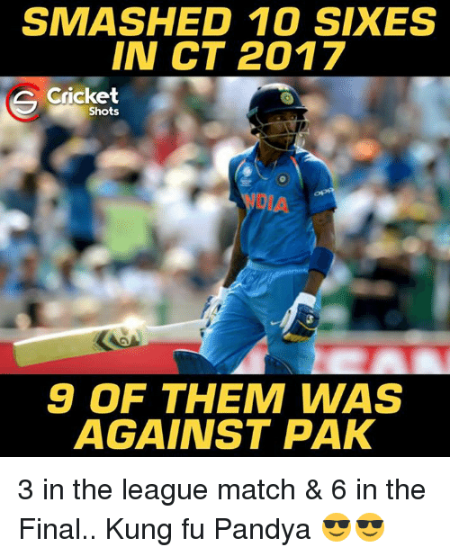 Memes, Cricket, and Match: SMASHED 10 SIX ES  IN CT 2017  Cricket  Shots  9 OF THEM WAS  AGAINST PAK 3 in the league match & 6 in the Final.. Kung fu Pandya 😎😎