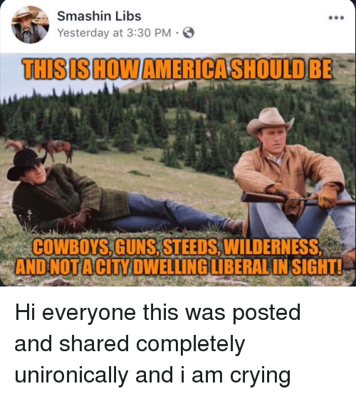 America, Dallas Cowboys, and Crying: Smashin Libs  Yesterday at 3:30 PM  THIS IS HOW AMERICA SHOULD BE  COWBOYS, GUNS, STEEDS, WILDERNESS,