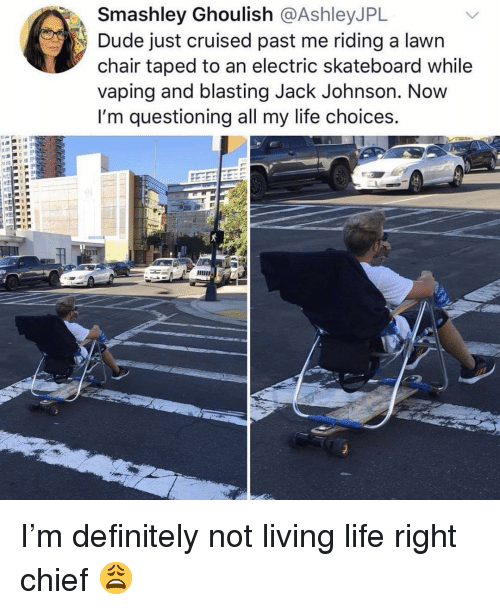 Definitely, Dude, and Funny: Smashley Ghoulish @AshleyJPL  Dude just cruised past me riding a lawrn  chair taped to an electric skateboard while  vaping and blasting Jack Johnson. Now  I'm questioning all my life choices. I'm definitely not living life right chief 😩