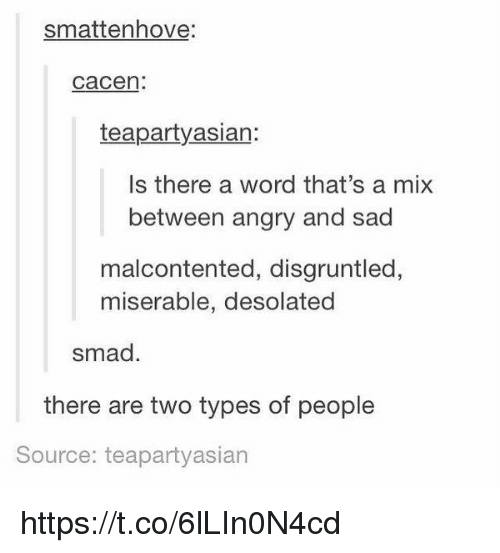 Word, Girl Memes, and Angry: smattenhove  Cacen:  teapartyasian:  Is there a word that's a mix  between angry and sad  malcontented, disgruntled,  miserable, desolated  smad.  there are two types of people  Source: teapartyasian https://t.co/6lLIn0N4cd