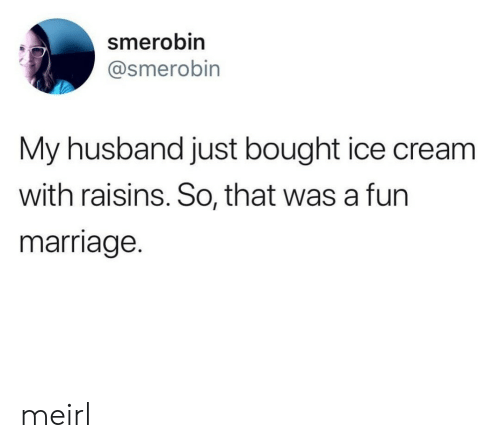 Marriage, Ice Cream, and Husband: smerobin  @smerobin  My husband just bought ice cream  with raisins. So, that was a furn  marriage. meirl
