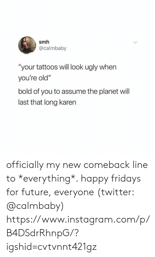 """Future, Instagram, and Smh: smh  @calmbaby  """"your tattoos will look ugly when  you're old""""  bold of you to assume the planet will  last that long karen officially my new comeback line to *everything*. happy fridays for future, everyone (twitter: @calmbaby)  https://www.instagram.com/p/B4DSdrRhnpG/?igshid=cvtvnnt421gz"""