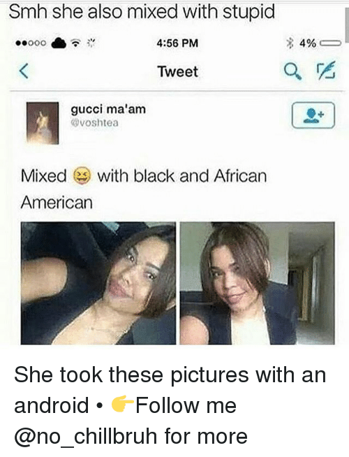 Android, Funny, and Gucci: Smh she also mixed with stupid  4:56 PM  Tweet  gucci ma'am  voshtea  Mixed with black and African  Americarn She took these pictures with an android • 👉Follow me @no_chillbruh for more
