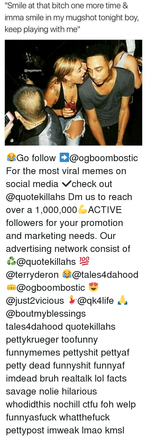 """Memes, 🤖, and Media: """"Smile at that bitch one more time &  imma smile in my mugshot tonight boy,  keep playing with me""""  @regalreem 😂Go follow ➡@ogboombostic For the most viral memes on social media ✔check out @quotekillahs Dm us to reach over a 1,000,000💪ACTIVE followers for your promotion and marketing needs. Our advertising network consist of ♻@quotekillahs 💯@terryderon 😂@tales4dahood 👑@ogboombostic 😍@just2vicious 💃@qk4life 🙏@boutmyblessings tales4dahood quotekillahs pettykrueger toofunny funnymemes pettyshit pettyaf petty dead funnyshit funnyaf imdead bruh realtalk lol facts savage nolie hilarious whodidthis nochill ctfu foh welp funnyasfuck whatthefuck pettypost imweak lmao kmsl"""