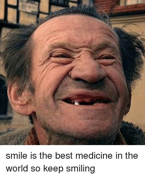 Smile Is The Best Medicine In The World So Keep Smiling Funny Meme