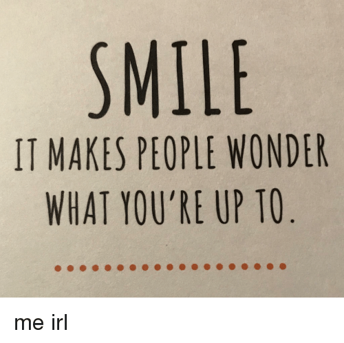 Smile It Makes People Wonder What Youre Up To Me Irl Smile Meme