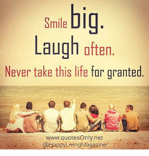 smile laugh often never take this life for granted quotes