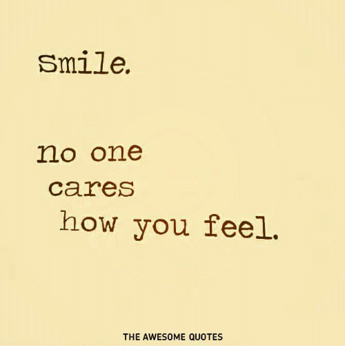 Smile No One Cares How You Feel The Awesome Quotes Quotes Meme On