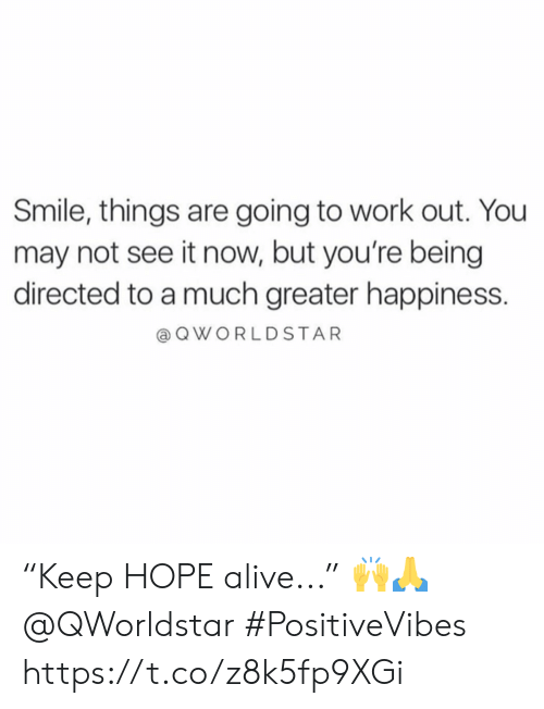 """Alive, Work, and Smile: Smile, things are going to work out. You  may not see it now, but you're being  directed to a much greater happiness.  a QWORLDSTAR """"Keep HOPE alive..."""" 🙌🙏 @QWorldstar #PositiveVibes https://t.co/z8k5fp9XGi"""