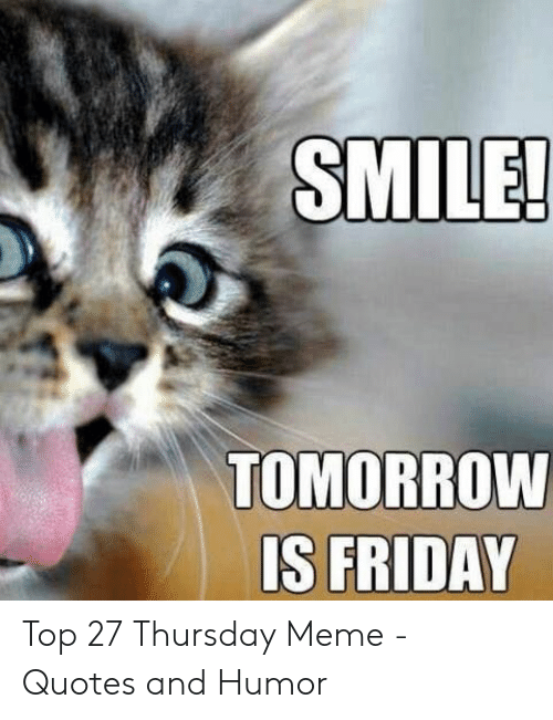 SMILE! TOMORROW IS FRIDAY Top 27 Thursday Meme - Quotes and ...