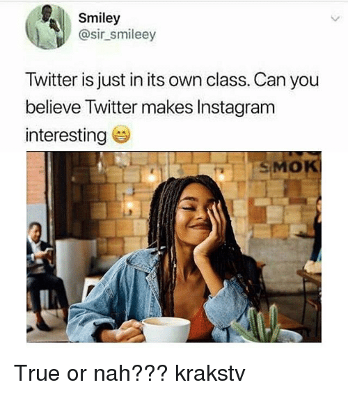 Instagram, Memes, and True: Smiley  @sir smileey  Twitter is just in its own class. Can you  believe Twitter makes Instagram  interesting  SMOK  0 True or nah??? krakstv