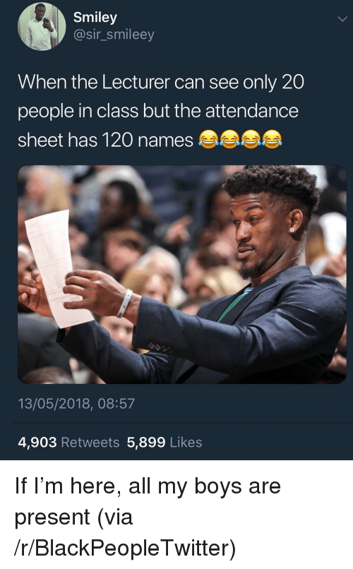 Blackpeopletwitter, Boys, and Class: Smiley  @sir_smileey  When the Lecturer can see only 20  people in class but the attendance  sheet has 120 names  13/05/2018, 08:57  4,903 Retweets 5,899 Likes <p>If I'm here, all my boys are present (via /r/BlackPeopleTwitter)</p>