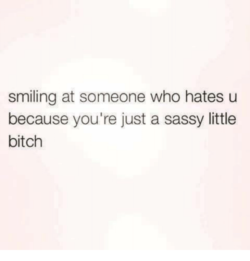 Bitch, Memes, and Sassy: smiling at someone who hates u  because you're just a sassy little  bitch