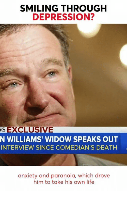 Life, Anxiety, and Death: SMILING THROUGH  DEPRESSION?  S EXCLUSIVE  N WILLIAMS' WIDOW SPEAKS OUT  INTERVIEW SINCE COMEDIAN'S DEATH  anxiety and paranoia, which drove  him to take his own life