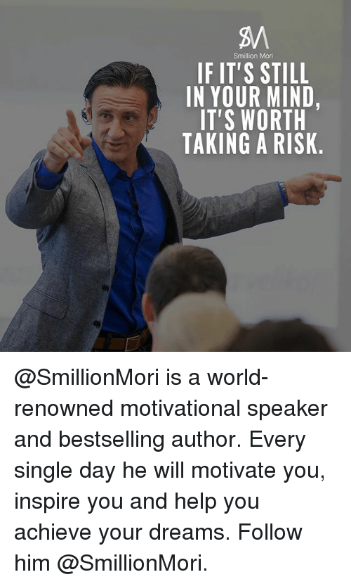 Memes, Help, and World: Smillion Mori  IF IT'S STILL  IN YOUR MIND,  IT'S WORTH  TAKING A RISK @SmillionMori is a world-renowned motivational speaker and bestselling author. Every single day he will motivate you, inspire you and help you achieve your dreams. Follow him @SmillionMori.