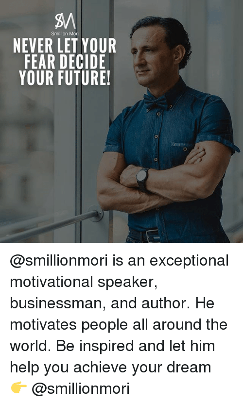 Future, Memes, and Help: Smillion Mori  NEVER LET YOUR  FEAR DECIDE  YOUR FUTURE! @smillionmori is an exceptional motivational speaker, businessman, and author. He motivates people all around the world. Be inspired and let him help you achieve your dream 👉 @smillionmori