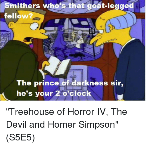 """Homer Simpson, Memes, and Prince: Smithers who's that goat-legged  fellow  TAMNor  The prince of darkness sir,  he's your 2 o'clock """"Treehouse of Horror IV, The Devil and Homer Simpson""""  (S5E5)"""