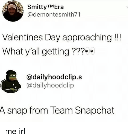 Snapchat, Valentine's Day, and Irl: SmittyTMEra  @demontesmith71  Valentines Day approaching!!  What y'all getting???.  @dailyhoodclip.s  @dailyhoodclip  A snap from Team Snapchat me irl