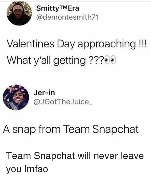 Funny, Snapchat, and Valentine's Day: SmittyTMEra  @demontesmith71  Valentines Day approaching!!  What y'all getting ???  Jer-in  @JGotTheJuice_  A snap from Team Snapchat Team Snapchat will never leave you lmfao