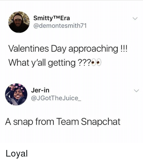 Memes, Snapchat, and Valentine's Day: SmittyTMEra  @demontesmith71  Valentines Day approaching!!!  What y'all getting ???  Jer-in  @JGotTheJuice_  A snap from Team Snapchat Loyal