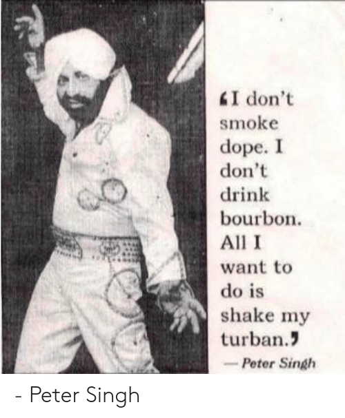 Dope, Bourbon, and All: smoke  dope. I  don't  drink  bourbon  All I  want to  do is  shake my  turban.  -Peter Singh - Peter Singh