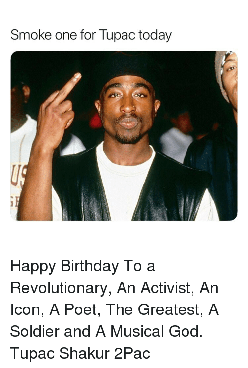 Birthday, God, and Tupac Shakur: Smoke one for lupac today Happy Birthday To a Revolutionary, An Activist, An Icon, A Poet, The Greatest, A Soldier and A Musical God. Tupac Shakur 2Pac
