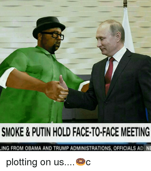 Memes, Obama, and Putin: SMOKE&PUTIN HOLD FACE-TO-FACE MEETING  ING FROM OBAMA AND TRUMP ADMINISTRATIONS, OFFICIALS AD NE plotting on us....🍩c