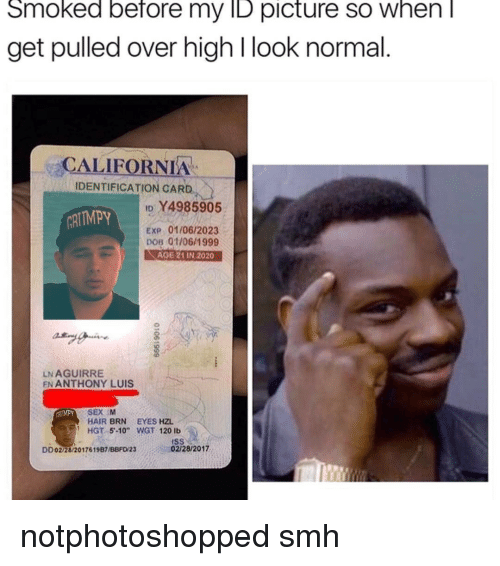 """Memes, 🤖, and Looking: Smoked before my ID picture SO When  get pulled over high l look normal  CALIFORNIA  IDENTIFICATION CARD  ID 4985905  ARITMPy  Exp 01/06/2023  DOB 01/06/1999  AGE 21 IN 2020  LNAGUIRRE  EN ANTHONY LUIS  SEX M  HAIR BRN EYES HZL  HGT 5 -10"""" WGT 120 lb  02/28/2017  DD02/28/2017619B7UBBFD'23 notphotoshopped smh"""