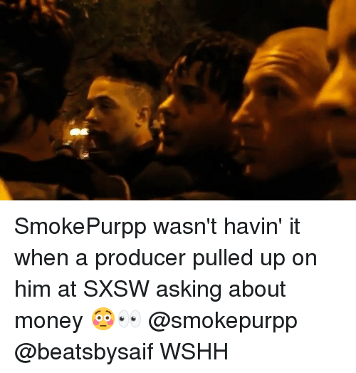 Memes, Money, and Wshh: SmokePurpp wasn't havin' it when a producer pulled up on him at SXSW asking about money 😳👀 @smokepurpp @beatsbysaif WSHH