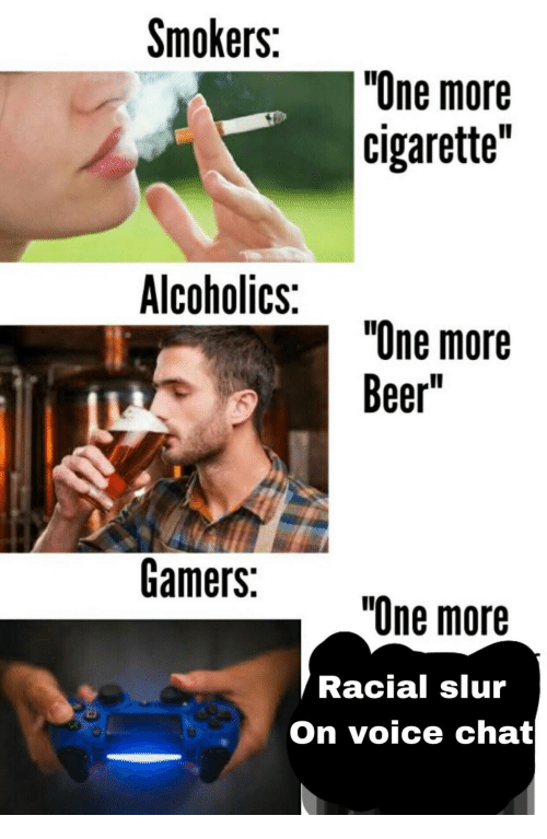 "Beer, Chat, and Voice: Smokers:  ""One more  cigarette""  Alcoholics:  ""One more  Beer""  Gamers:  ""One more  Racial slur  On voice chat"