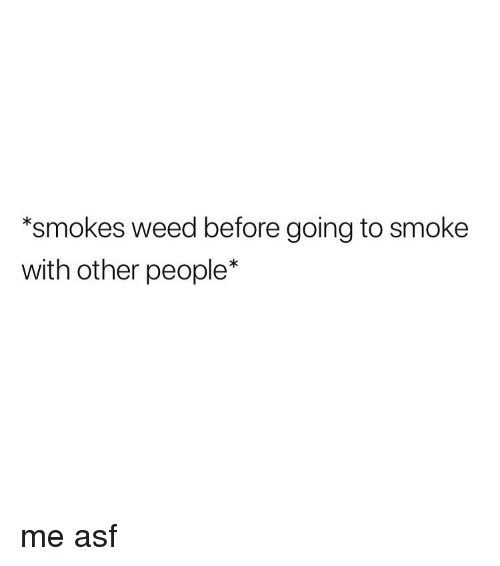 Weed, Marijuana, and Asf: *smokes weed before going to smoke  with other people* me asf